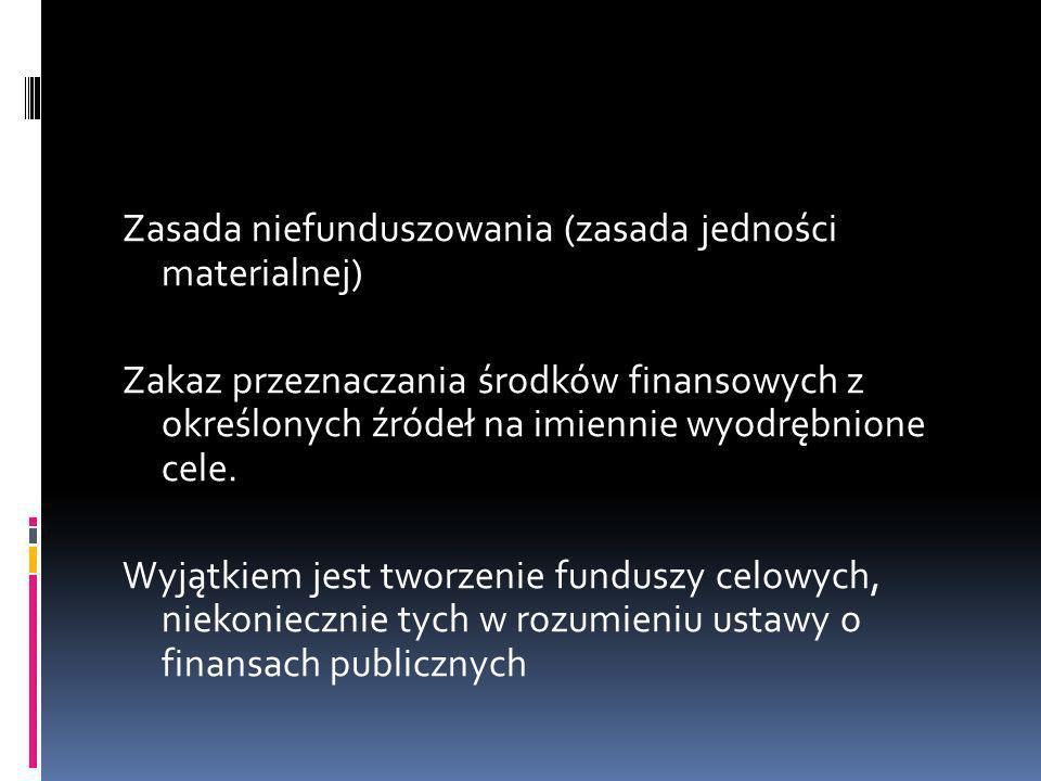 Zasada niefunduszowania (zasada jedności materialnej) Zakaz przeznaczania środków finansowych z określonych źródeł na imiennie wyodrębnione cele.