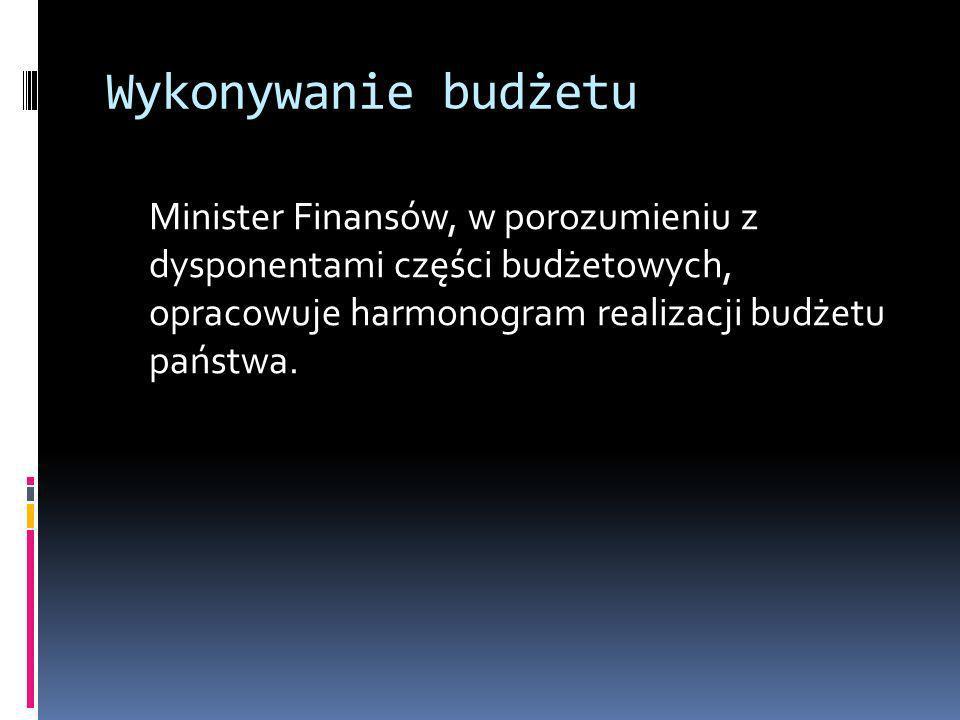 Wykonywanie budżetuMinister Finansów, w porozumieniu z dysponentami części budżetowych, opracowuje harmonogram realizacji budżetu państwa.