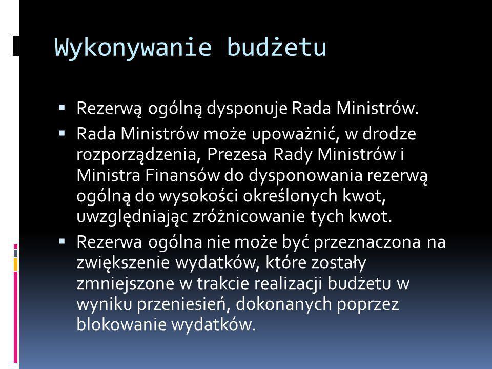 Wykonywanie budżetu Rezerwą ogólną dysponuje Rada Ministrów.