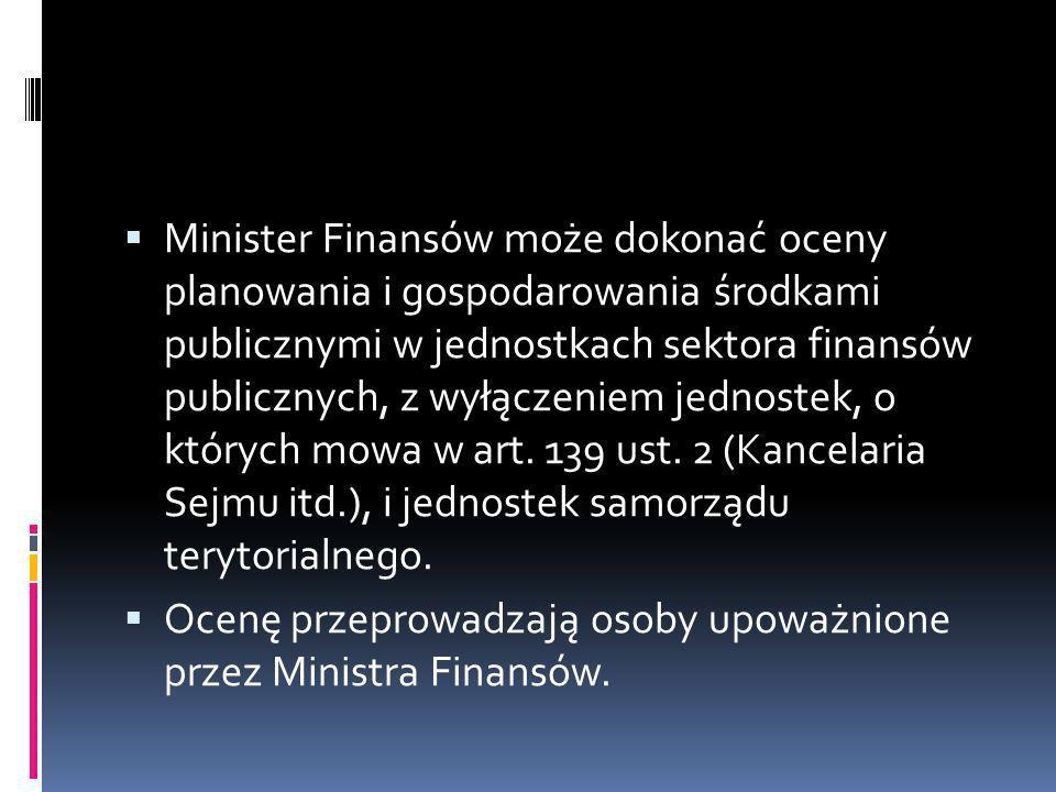 Minister Finansów może dokonać oceny planowania i gospodarowania środkami publicznymi w jednostkach sektora finansów publicznych, z wyłączeniem jednostek, o których mowa w art. 139 ust. 2 (Kancelaria Sejmu itd.), i jednostek samorządu terytorialnego.