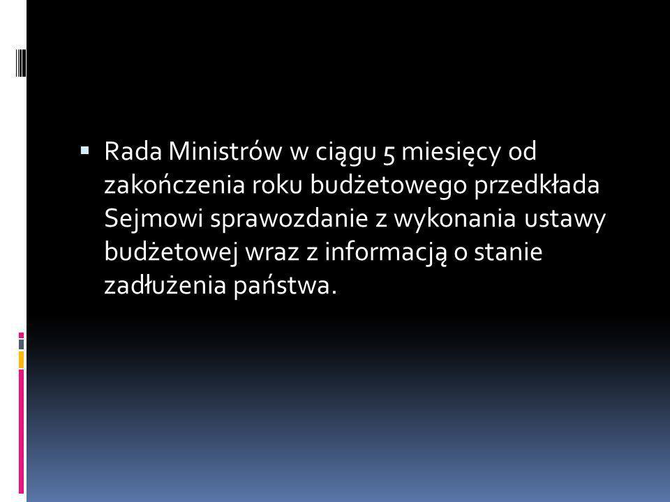 Rada Ministrów w ciągu 5 miesięcy od zakończenia roku budżetowego przedkłada Sejmowi sprawozdanie z wykonania ustawy budżetowej wraz z informacją o stanie zadłużenia państwa.