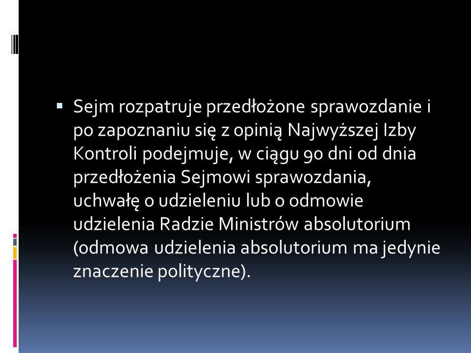 Sejm rozpatruje przedłożone sprawozdanie i po zapoznaniu się z opinią Najwyższej Izby Kontroli podejmuje, w ciągu 90 dni od dnia przedłożenia Sejmowi sprawozdania, uchwałę o udzieleniu lub o odmowie udzielenia Radzie Ministrów absolutorium (odmowa udzielenia absolutorium ma jedynie znaczenie polityczne).