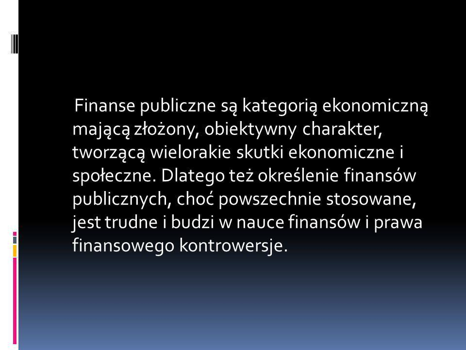 Finanse publiczne są kategorią ekonomiczną mającą złożony, obiektywny charakter, tworzącą wielorakie skutki ekonomiczne i społeczne.