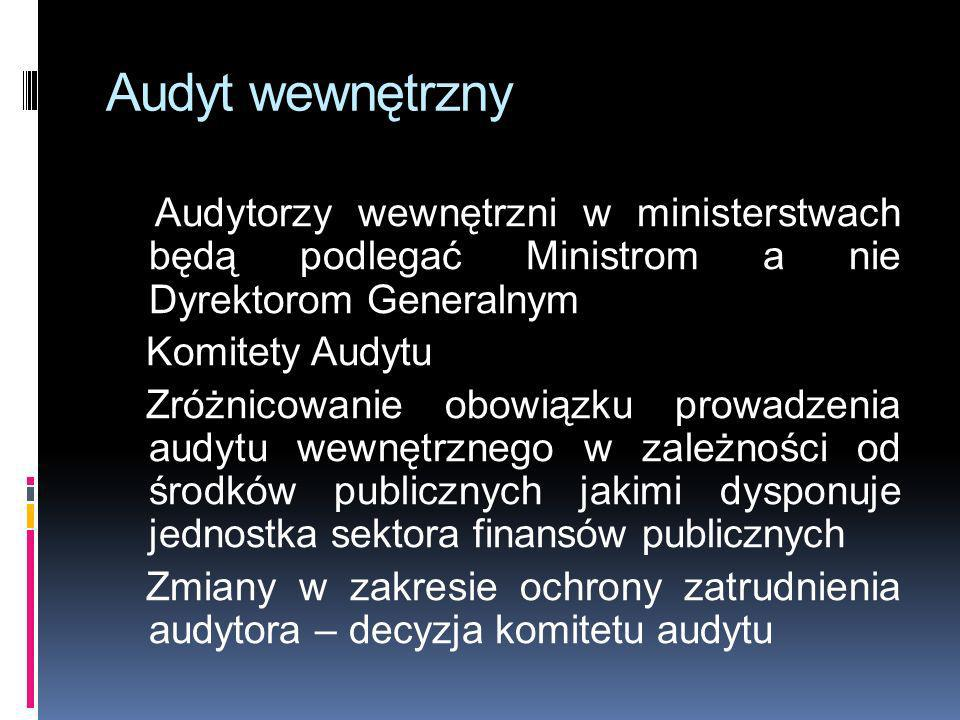 Audyt wewnętrzny Audytorzy wewnętrzni w ministerstwach będą podlegać Ministrom a nie Dyrektorom Generalnym.