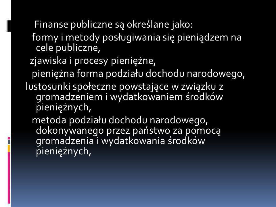 Finanse publiczne są określane jako: formy i metody posługiwania się pieniądzem na cele publiczne, zjawiska i procesy pieniężne, pieniężna forma podziału dochodu narodowego, lustosunki społeczne powstające w związku z gromadzeniem i wydatkowaniem środków pieniężnych, metoda podziału dochodu narodowego, dokonywanego przez państwo za pomocą gromadzenia i wydatkowania środków pieniężnych,