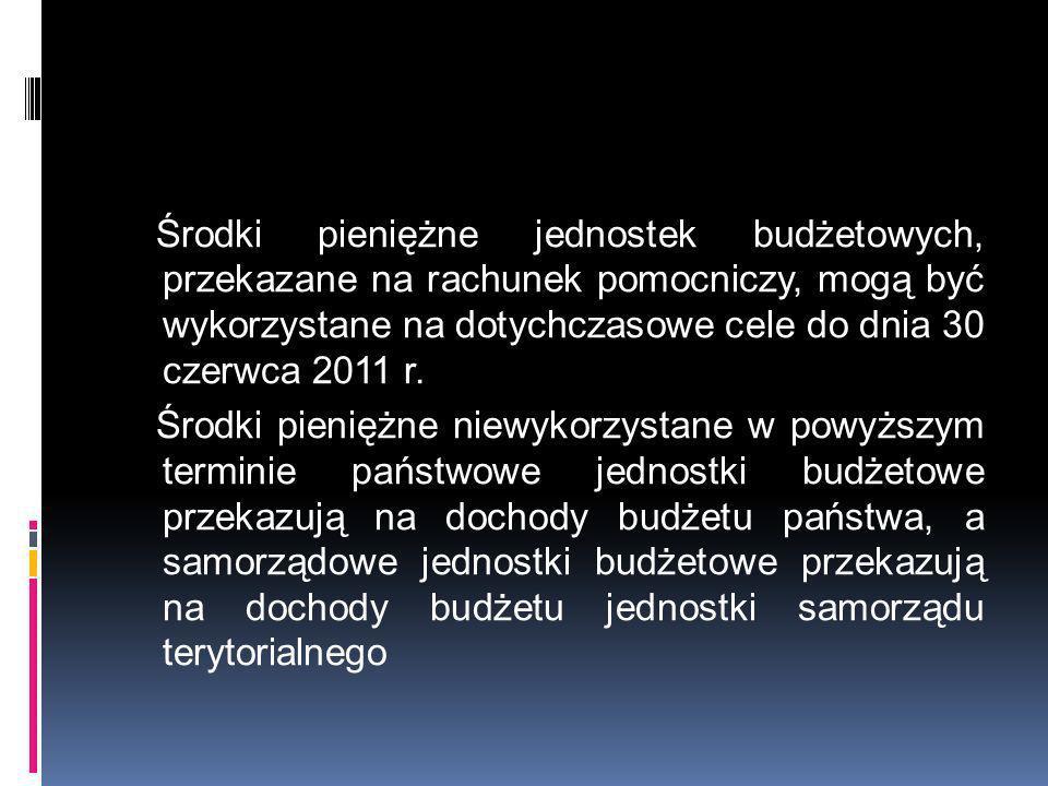 Środki pieniężne jednostek budżetowych, przekazane na rachunek pomocniczy, mogą być wykorzystane na dotychczasowe cele do dnia 30 czerwca 2011 r.