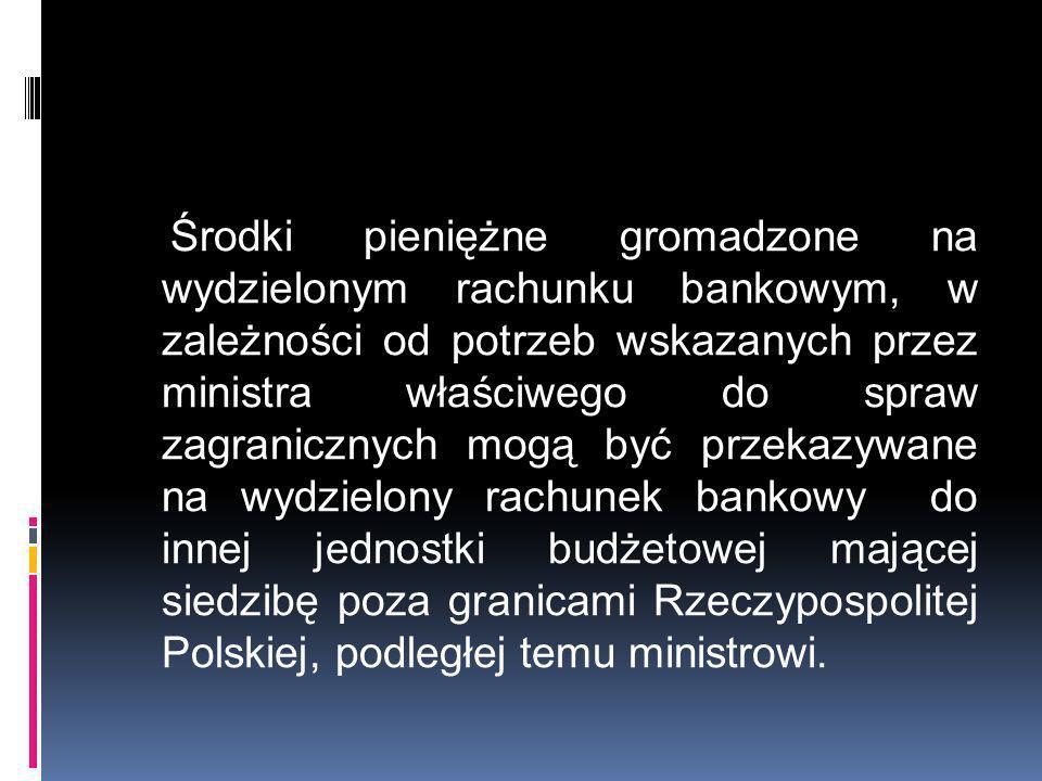 Środki pieniężne gromadzone na wydzielonym rachunku bankowym, w zależności od potrzeb wskazanych przez ministra właściwego do spraw zagranicznych mogą być przekazywane na wydzielony rachunek bankowy do innej jednostki budżetowej mającej siedzibę poza granicami Rzeczypospolitej Polskiej, podległej temu ministrowi.