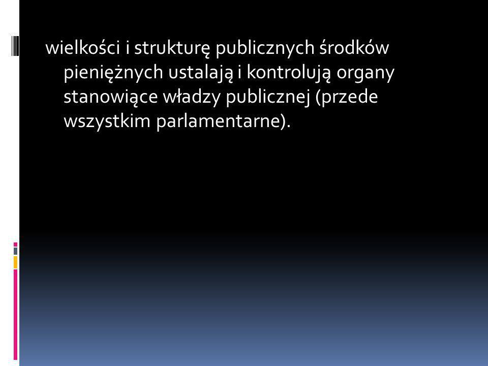 wielkości i strukturę publicznych środków pieniężnych ustalają i kontrolują organy stanowiące władzy publicznej (przede wszystkim parlamentarne).
