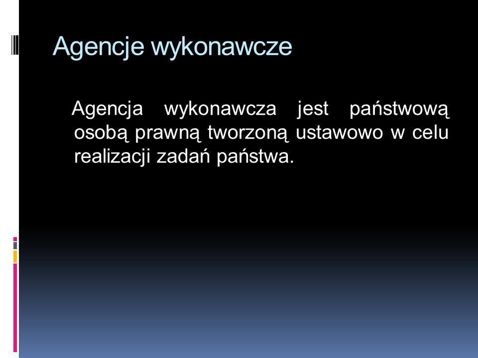Agencje wykonawcze Agencja wykonawcza jest państwową osobą prawną tworzoną ustawowo w celu realizacji zadań państwa.