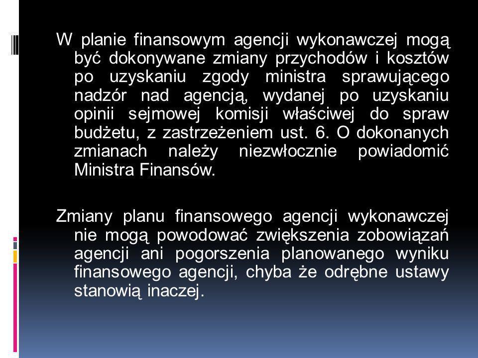 W planie finansowym agencji wykonawczej mogą być dokonywane zmiany przychodów i kosztów po uzyskaniu zgody ministra sprawującego nadzór nad agencją, wydanej po uzyskaniu opinii sejmowej komisji właściwej do spraw budżetu, z zastrzeżeniem ust.