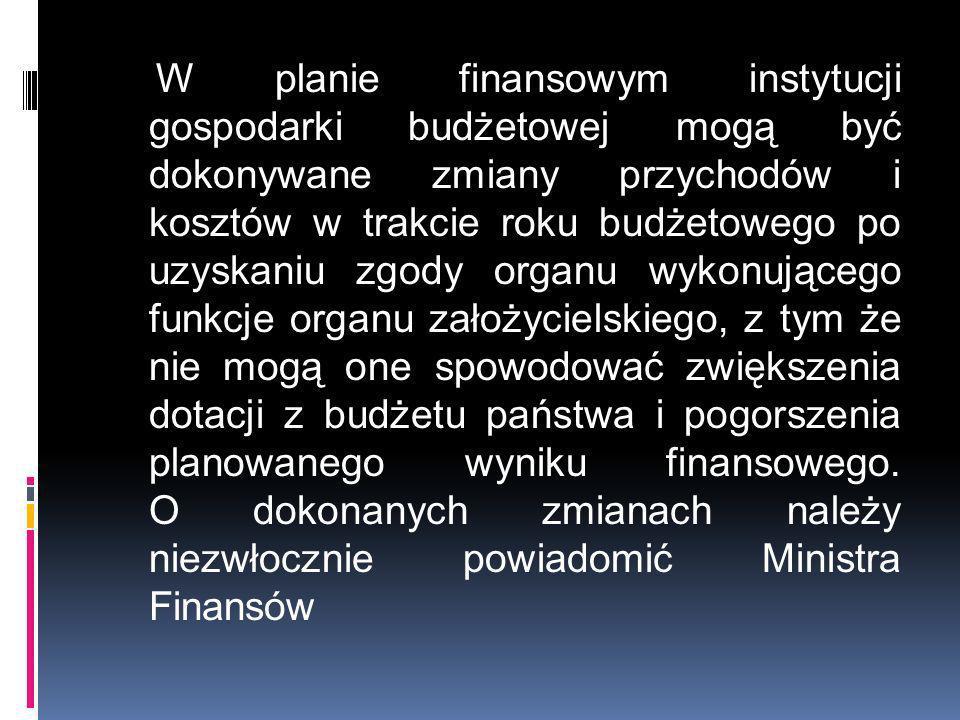 W planie finansowym instytucji gospodarki budżetowej mogą być dokonywane zmiany przychodów i kosztów w trakcie roku budżetowego po uzyskaniu zgody organu wykonującego funkcje organu założycielskiego, z tym że nie mogą one spowodować zwiększenia dotacji z budżetu państwa i pogorszenia planowanego wyniku finansowego.