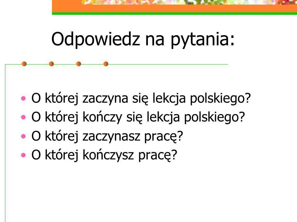 Odpowiedz na pytania: O której zaczyna się lekcja polskiego