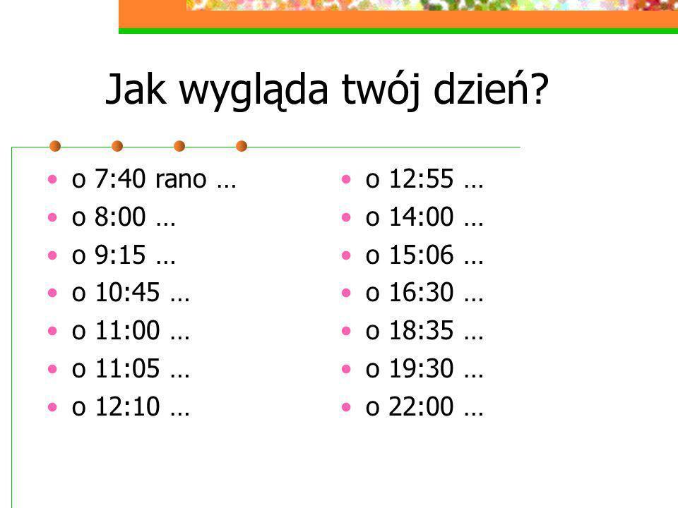 Jak wygląda twój dzień o 7:40 rano … o 8:00 … o 9:15 … o 10:45 …