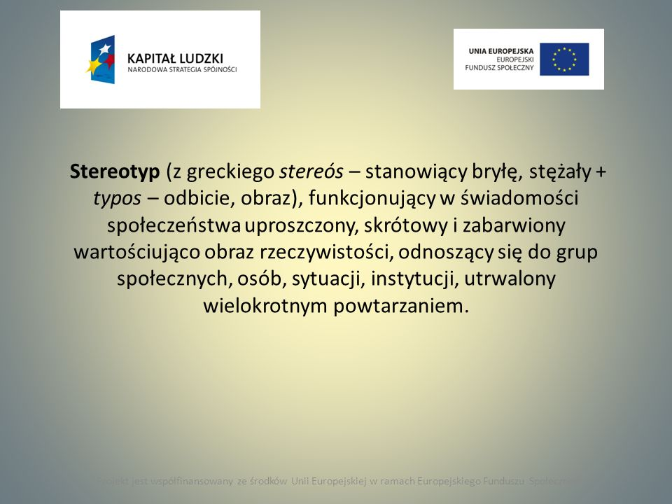 Stereotyp (z greckiego stereós – stanowiący bryłę, stężały + typos – odbicie, obraz), funkcjonujący w świadomości społeczeństwa uproszczony, skrótowy i zabarwiony wartościująco obraz rzeczywistości, odnoszący się do grup społecznych, osób, sytuacji, instytucji, utrwalony wielokrotnym powtarzaniem.