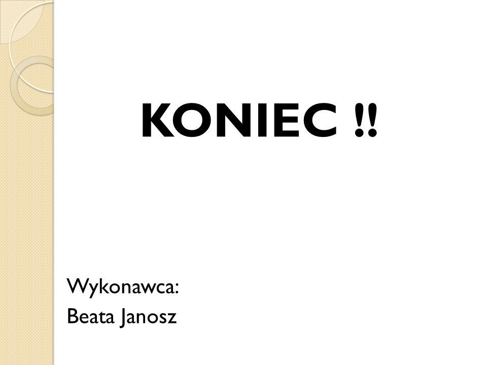 KONIEC !! Wykonawca: Beata Janosz