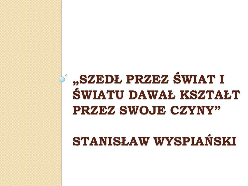"""""""Szedł przez świat i światu dawał kształt przez swoje czyny Stanisław wyspiański"""