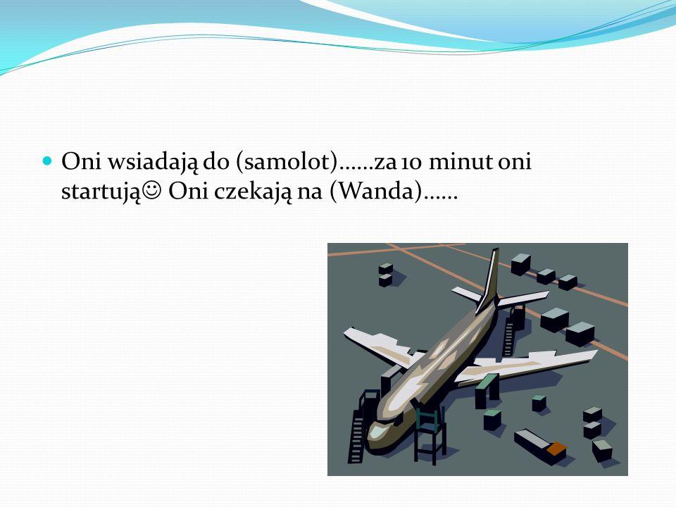 Oni wsiadają do (samolot)……za 10 minut oni startują Oni czekają na (Wanda)……