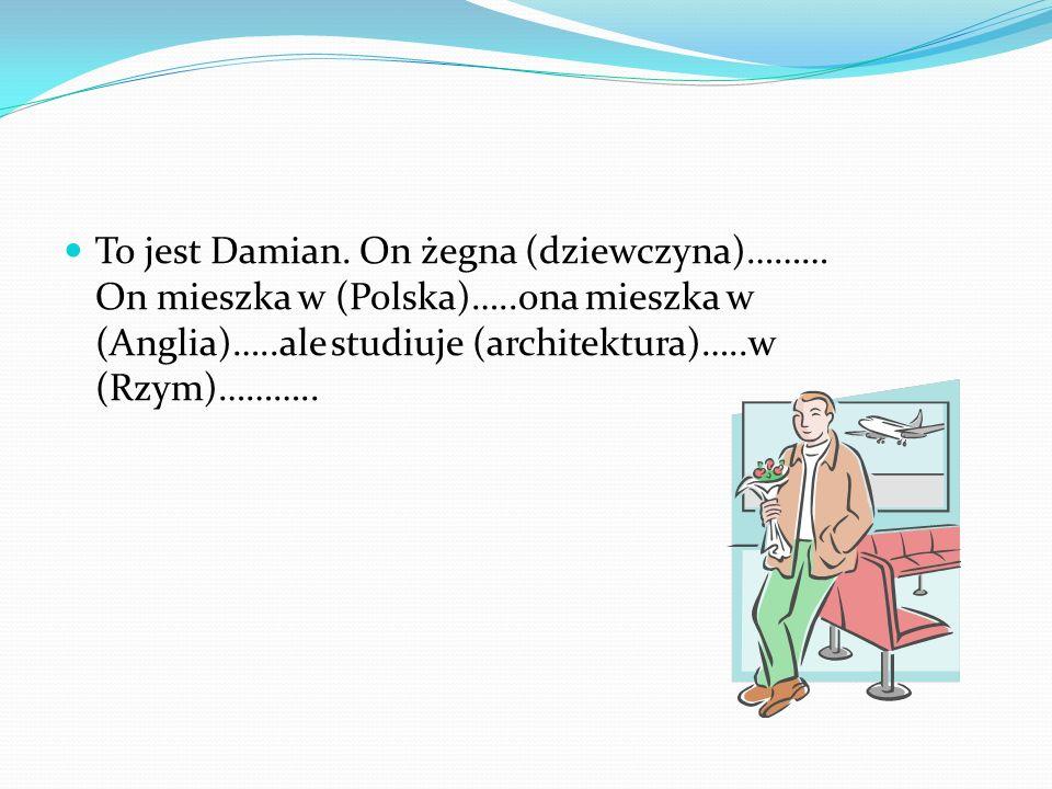 To jest Damian. On żegna (dziewczyna)……… On mieszka w (Polska)…