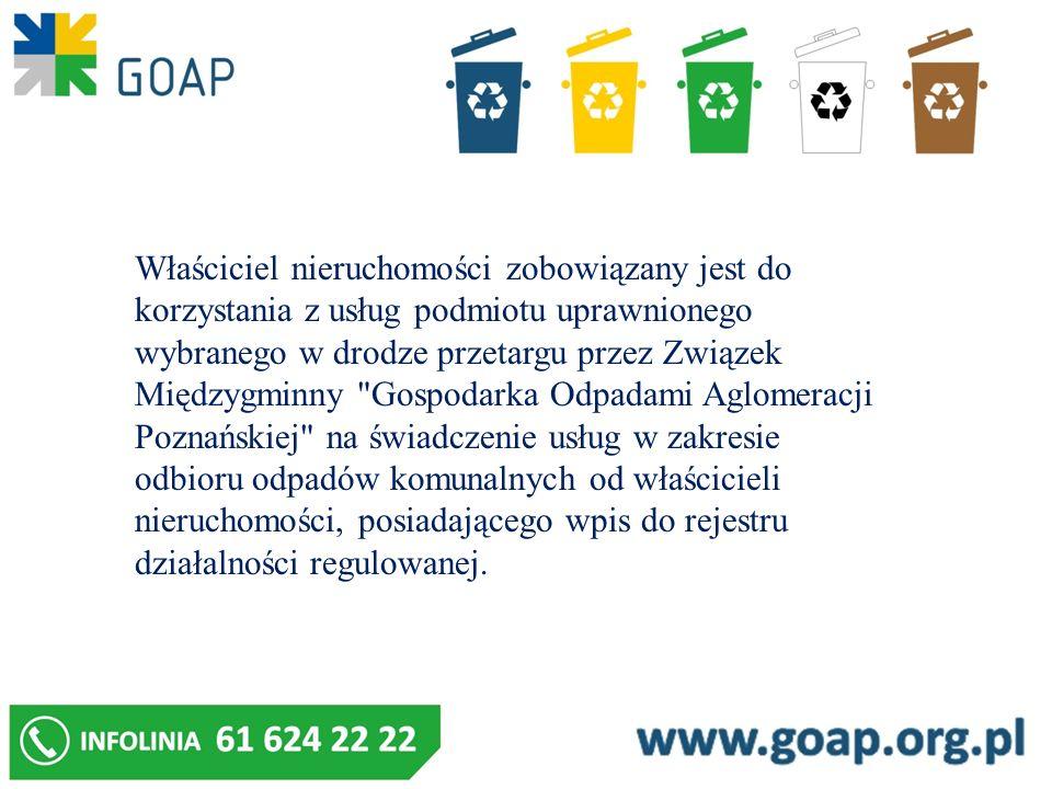 Właściciel nieruchomości zobowiązany jest do korzystania z usług podmiotu uprawnionego wybranego w drodze przetargu przez Związek Międzygminny Gospodarka Odpadami Aglomeracji Poznańskiej na świadczenie usług w zakresie odbioru odpadów komunalnych od właścicieli nieruchomości, posiadającego wpis do rejestru działalności regulowanej.