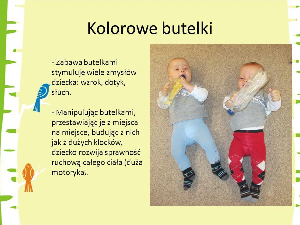 Kolorowe butelki Zabawa butelkami stymuluje wiele zmysłów dziecka: wzrok, dotyk, słuch.