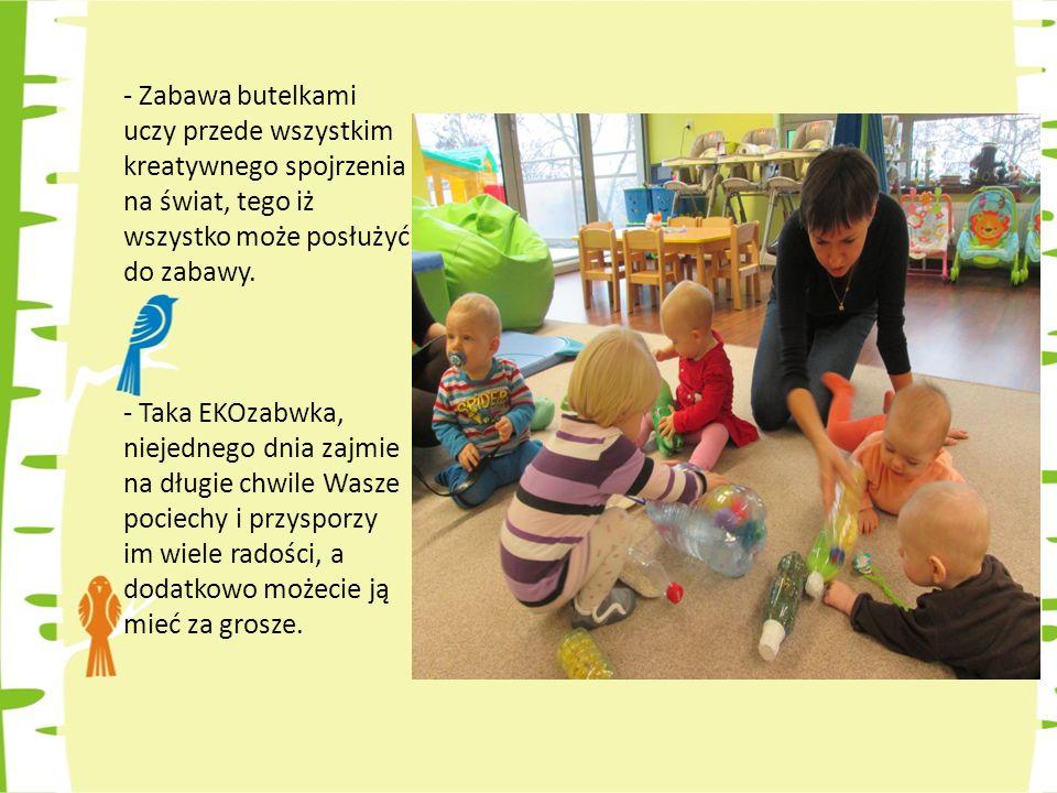 Zabawa butelkami uczy przede wszystkim kreatywnego spojrzenia na świat, tego iż wszystko może posłużyć do zabawy.