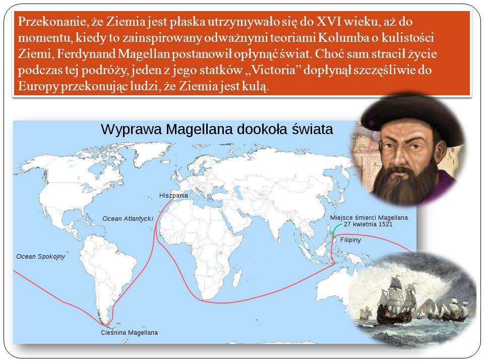 Przekonanie, że Ziemia jest płaska utrzymywało się do XVI wieku, aż do momentu, kiedy to zainspirowany odważnymi teoriami Kolumba o kulistości Ziemi, Ferdynand Magellan postanowił opłynąć świat.