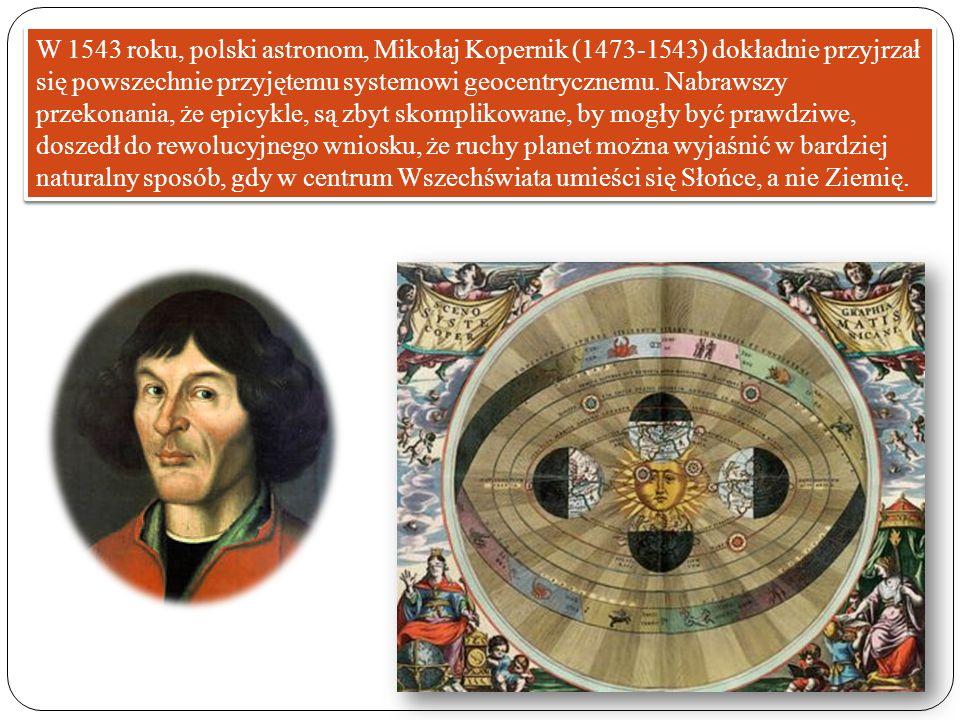 W 1543 roku, polski astronom, Mikołaj Kopernik (1473-1543) dokładnie przyjrzał się powszechnie przyjętemu systemowi geocentrycznemu.