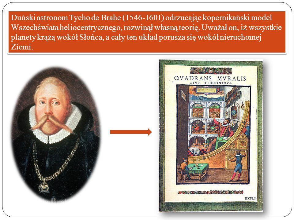 Duński astronom Tycho de Brahe (1546-1601) odrzucając kopernikański model Wszechświata heliocentrycznego, rozwinął własną teorię.
