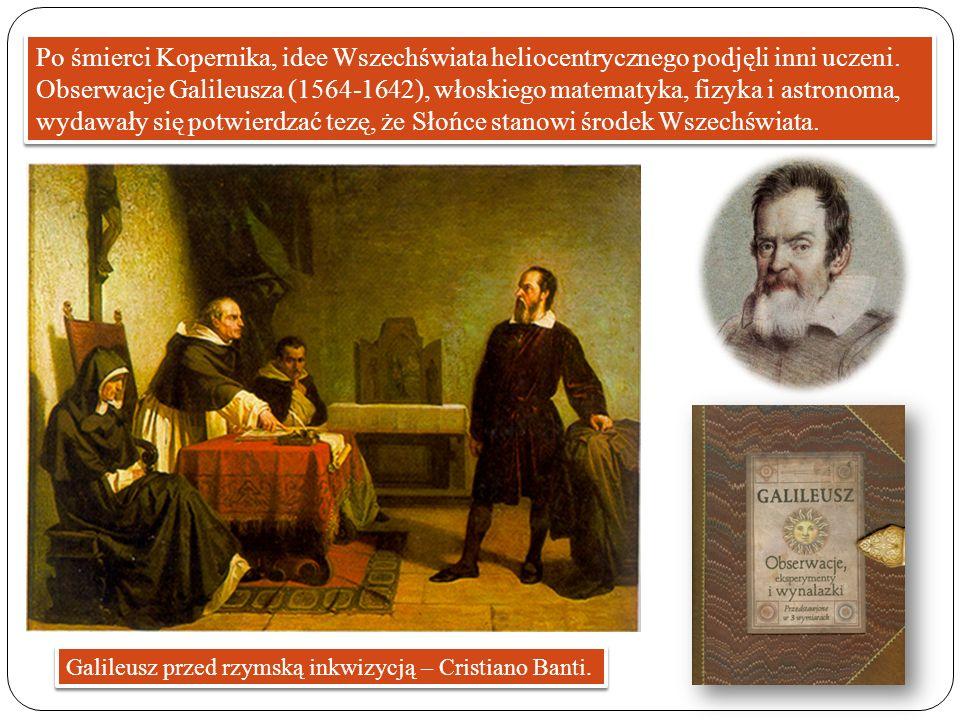 Po śmierci Kopernika, idee Wszechświata heliocentrycznego podjęli inni uczeni. Obserwacje Galileusza (1564-1642), włoskiego matematyka, fizyka i astronoma, wydawały się potwierdzać tezę, że Słońce stanowi środek Wszechświata.