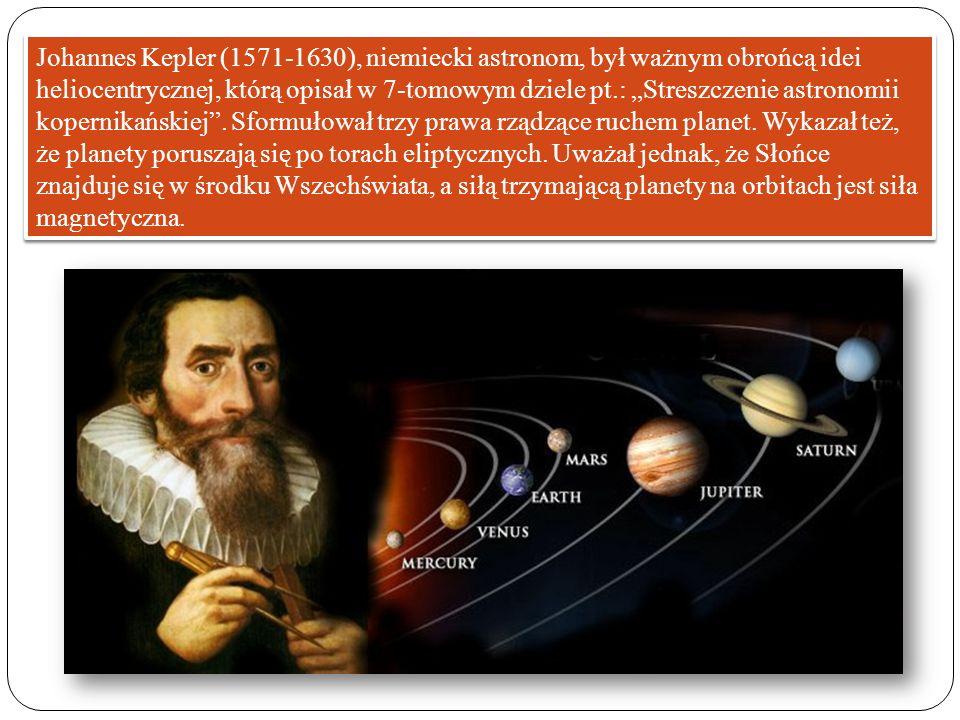 """Johannes Kepler (1571-1630), niemiecki astronom, był ważnym obrońcą idei heliocentrycznej, którą opisał w 7-tomowym dziele pt.: """"Streszczenie astronomii kopernikańskiej ."""