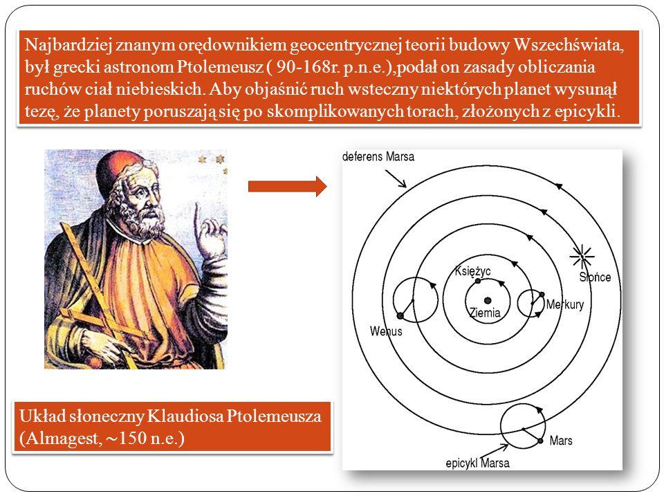 Najbardziej znanym orędownikiem geocentrycznej teorii budowy Wszechświata, był grecki astronom Ptolemeusz ( 90-168r. p.n.e.),podał on zasady obliczania ruchów ciał niebieskich. Aby objaśnić ruch wsteczny niektórych planet wysunął tezę, że planety poruszają się po skomplikowanych torach, złożonych z epicykli.