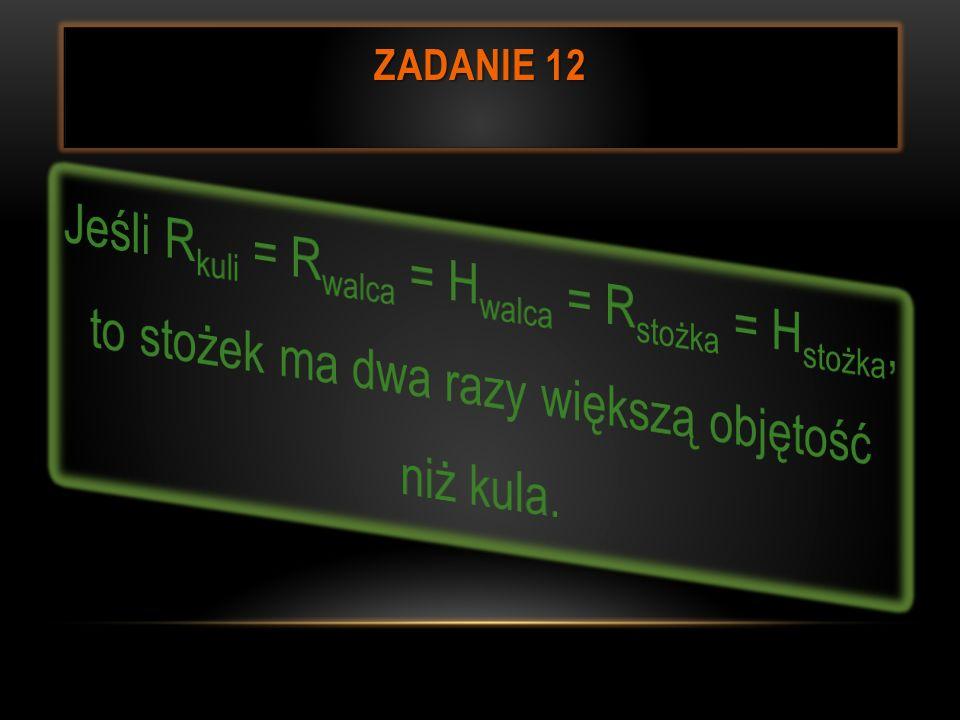 Zadanie 12Jeśli Rkuli = Rwalca = Hwalca = Rstożka = Hstożka, to stożek ma dwa razy większą objętość niż kula.