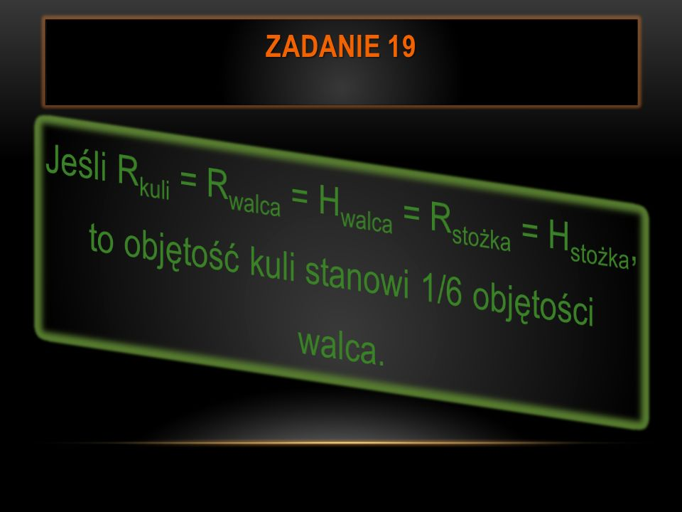 Zadanie 19Jeśli Rkuli = Rwalca = Hwalca = Rstożka = Hstożka, to objętość kuli stanowi 1/6 objętości walca.