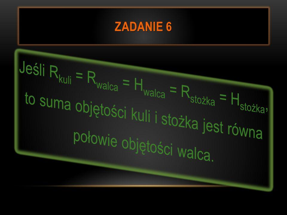 Zadanie 6 Jeśli Rkuli = Rwalca = Hwalca = Rstożka = Hstożka, to suma objętości kuli i stożka jest równa połowie objętości walca.
