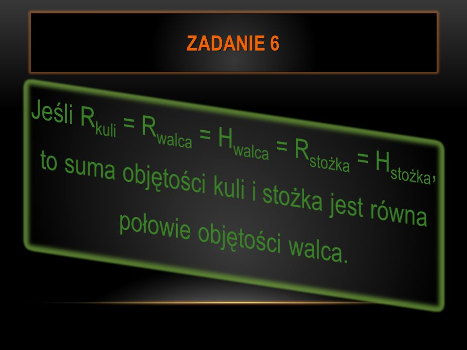 Zadanie 6Jeśli Rkuli = Rwalca = Hwalca = Rstożka = Hstożka, to suma objętości kuli i stożka jest równa połowie objętości walca.