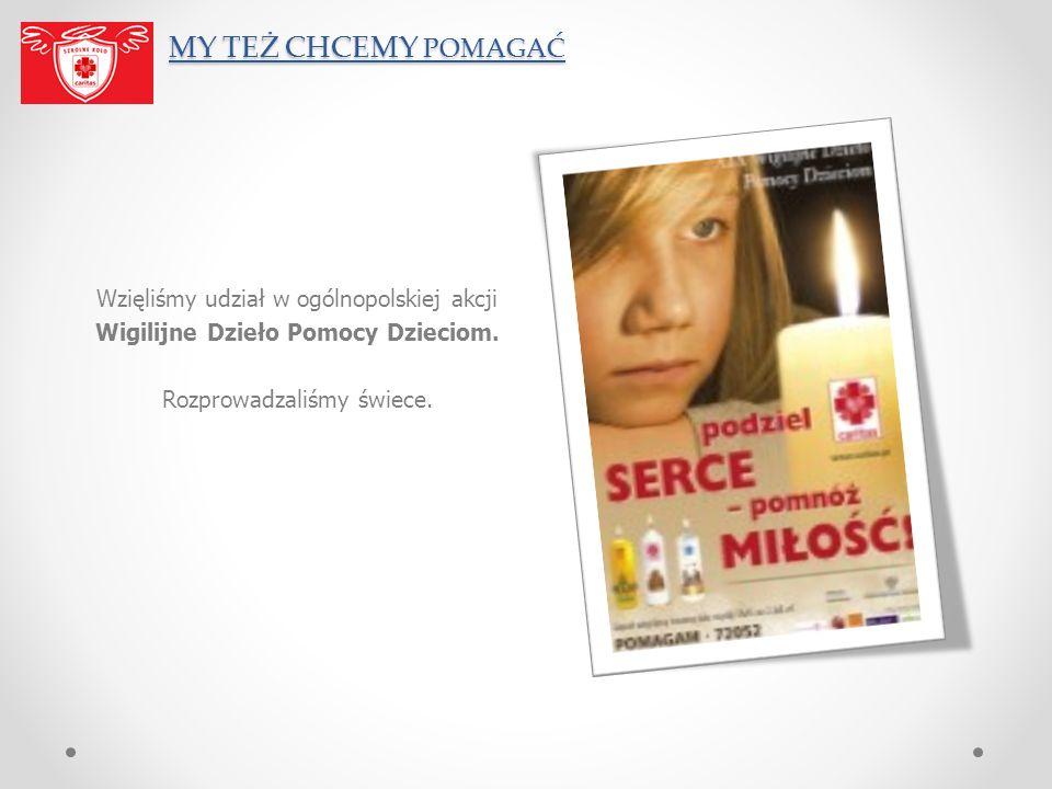 MY TEŻ CHCEMY POMAGAĆ Wzięliśmy udział w ogólnopolskiej akcji Wigilijne Dzieło Pomocy Dzieciom.