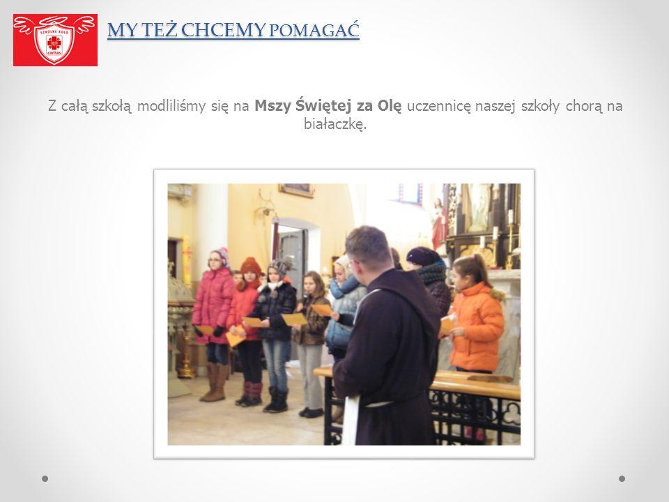 MY TEŻ CHCEMY POMAGAĆ Z całą szkołą modliliśmy się na Mszy Świętej za Olę uczennicę naszej szkoły chorą na białaczkę.