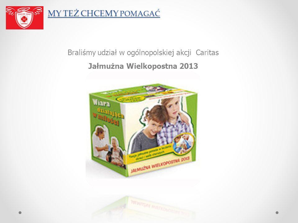 MY TEŻ CHCEMY POMAGAĆ Braliśmy udział w ogólnopolskiej akcji Caritas Jałmużna Wielkopostna 2013