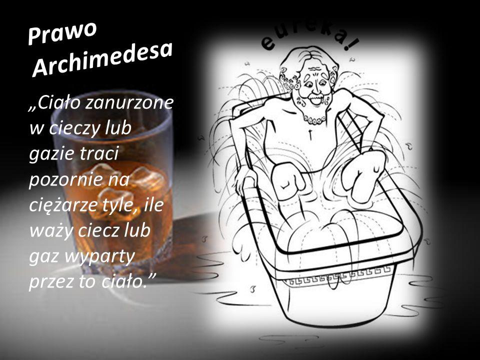 """Prawo Archimedesa """"Ciało zanurzone w cieczy lub gazie traci pozornie na ciężarze tyle, ile waży ciecz lub gaz wyparty przez to ciało."""