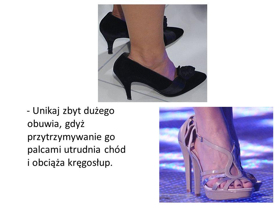 - Unikaj zbyt dużego obuwia, gdyż przytrzymywanie go palcami utrudnia chód i obciąża kręgosłup.
