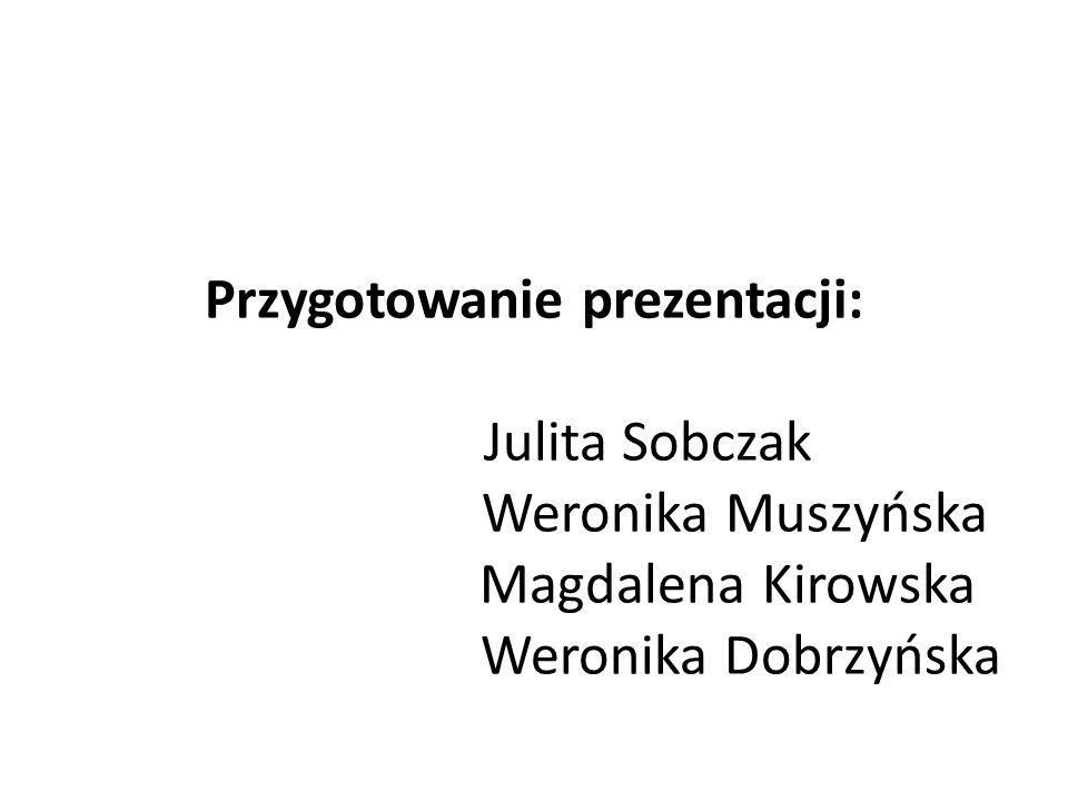 Przygotowanie prezentacji: Julita Sobczak Weronika Muszyńska Magdalena Kirowska Weronika Dobrzyńska