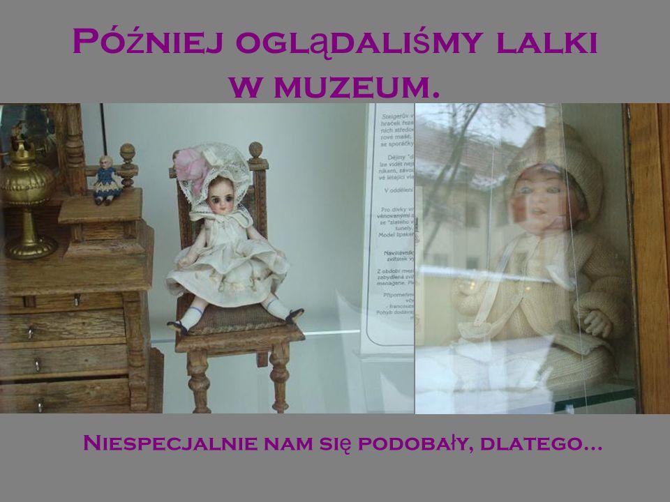 Później oglądaliśmy lalki w muzeum.