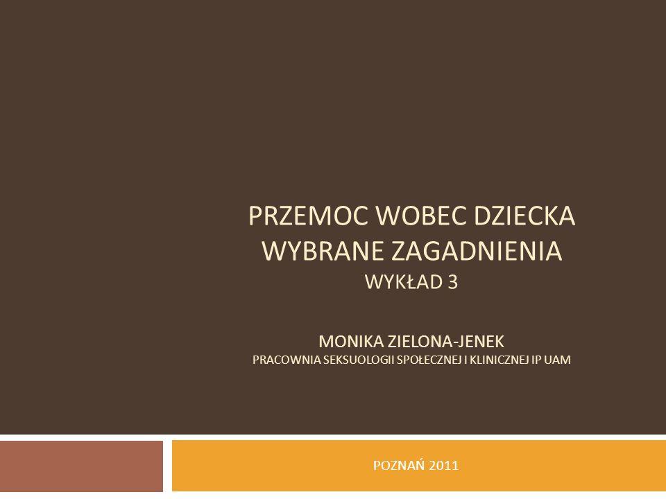 PRZEMOC WOBEC DZIECKA WYBRANE ZAGADNIENIA wykład 3 Monika Zielona-Jenek Pracownia Seksuologii Społecznej i Klinicznej IP UAM