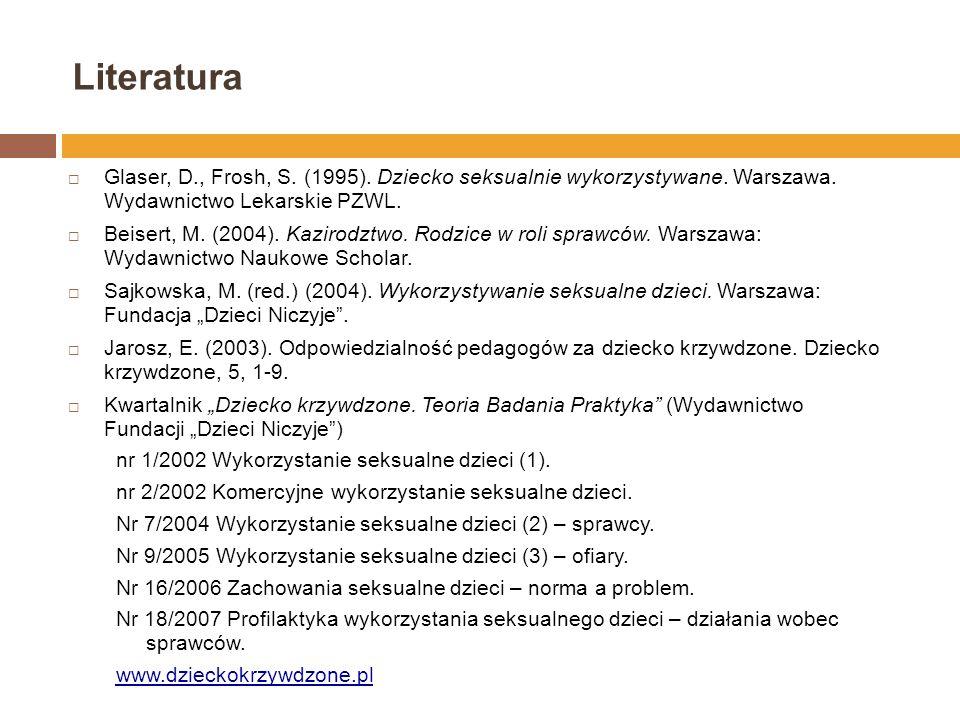 Literatura Glaser, D., Frosh, S. (1995). Dziecko seksualnie wykorzystywane. Warszawa. Wydawnictwo Lekarskie PZWL.