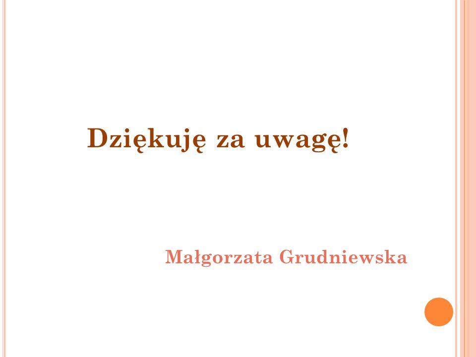 Dziękuję za uwagę! Małgorzata Grudniewska