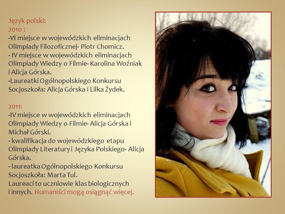 Język polski: 2010 : VI miejsce w wojewódzkich eliminacjach. Olimpiady Filozoficznej- Piotr Chomicz.