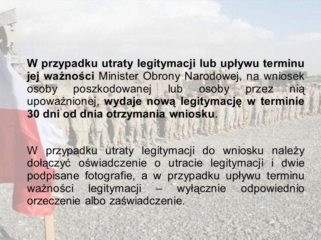 W przypadku utraty legitymacji lub upływu terminu jej ważności Minister Obrony Narodowej, na wniosek osoby poszkodowanej lub osoby przez nią upoważnionej, wydaje nową legitymację w terminie 30 dni od dnia otrzymania wniosku.