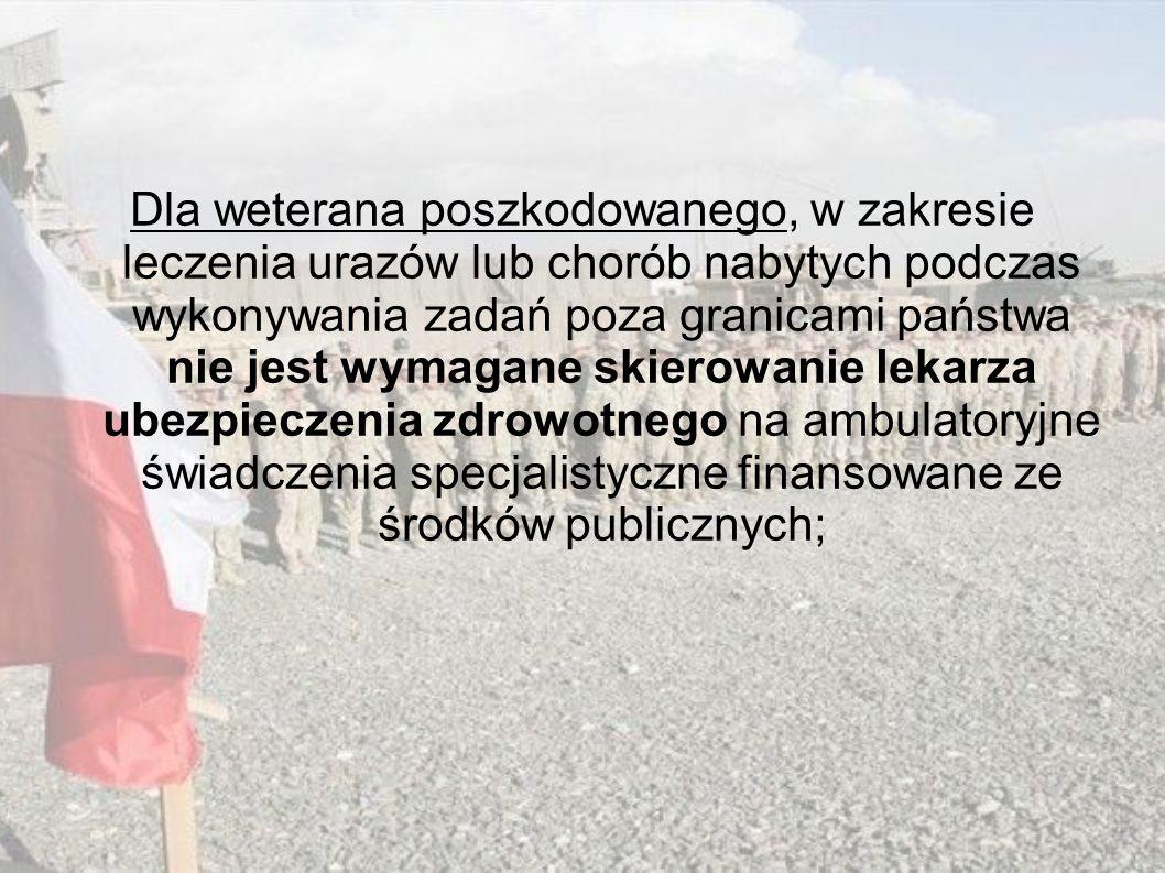 Dla weterana poszkodowanego, w zakresie leczenia urazów lub chorób nabytych podczas wykonywania zadań poza granicami państwa nie jest wymagane skierowanie lekarza ubezpieczenia zdrowotnego na ambulatoryjne świadczenia specjalistyczne finansowane ze środków publicznych;