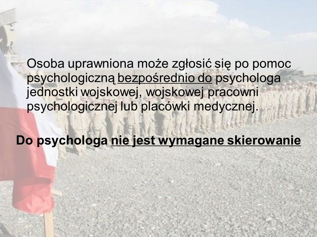 Osoba uprawniona może zgłosić się po pomoc psychologiczną bezpośrednio do psychologa jednostki wojskowej, wojskowej pracowni psychologicznej lub placówki medycznej. Do psychologa nie jest wymagane skierowanie