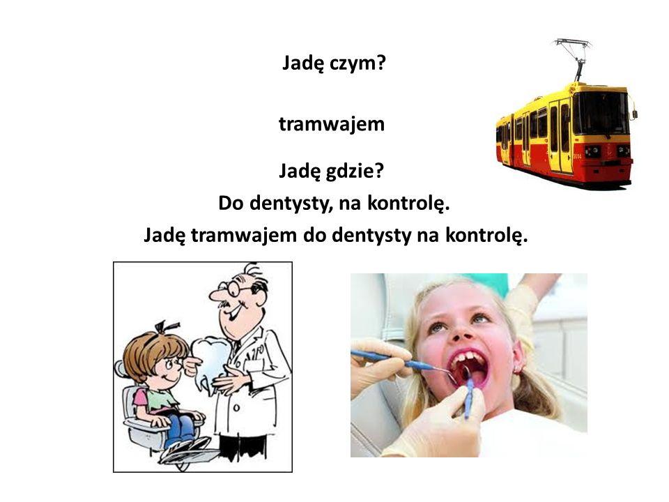 Do dentysty, na kontrolę. Jadę tramwajem do dentysty na kontrolę.